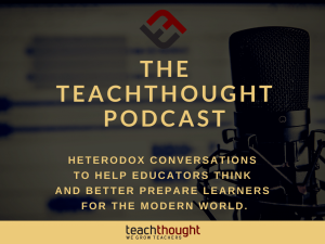 The TeachThought Podcast Ep. 246 Critical Thinking Through Creating Video